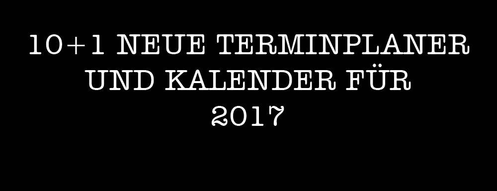 10 + 1 NEUE COOLE TERMINPLANER UND KALENDER FÜR 2017 – PREISWERT UND PRAKTISCH